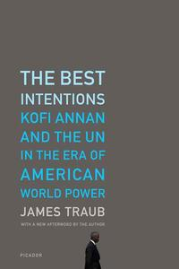 The Best IntentionsKofi Annan and the UN in the Era of American World Power【電子書籍】[ James Traub ]