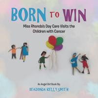 Born to WinMiss Rhonda'S Day Care Visits the Children with Cancer【電子書籍】[ Reazonda Kelly Smith ]