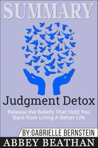 Summary of Judgment Detox: Release the Beliefs That Hold You Back from Living A Better Life by Gabrielle Bernstein【電子書籍】[ Abbey Beathan ]