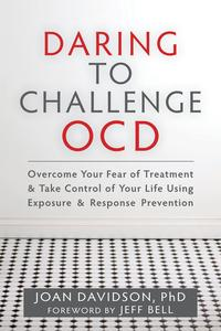 Daring to Challenge OCDOvercome Your Fear of Treatment and Take Control of Your Life Using Exposure and Response Prevention【電子書籍】[ Joan Davidson, PhD ]