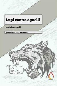 Lupi contro agnelli e altri racconti【電子書籍】[ James Bernard Lambertini ]