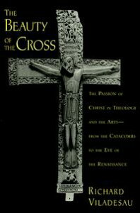 The Beauty of the CrossThe Passion of Christ in Theology and the Arts from the Catacombs to the Eve of the Renaissance【電子書籍】[ Richard Viladesau ]
