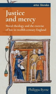 Justice and mercyMoral theology and the exercise of law in twelfth-century England【電子書籍】[ Philippa Byrne ]