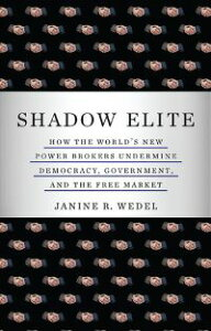 Shadow EliteHow the World's New Power Brokers Undermine Democracy, Government, and the Free Market【電子書籍】[ Janine R. Wedel ]