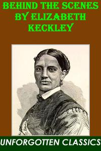 Behind the Scenes or, Thirty years a slave, and Four Years in the White House by Elizabeth Keckley【電子書籍】[ Elizabeth Keckley ]