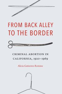 From Back Alley to the BorderCriminal Abortion in California, 1920-1969【電子書籍】[ Alicia Gutierrez-Romine ]