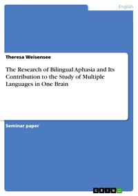 The Research of Bilingual Aphasia and Its Contribution to the Study of Multiple Languages in One Brain【電子書籍】[ Theresa Weisensee ]