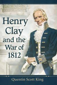 Henry Clay and the War of 1812【電子書籍】[ Quentin Scott King ]