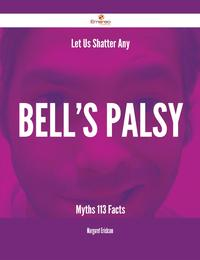 Let Us Shatter Any Bell's palsy Myths - 113 Facts【電子書籍】[ Margaret Erickson ]