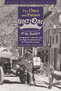 The Once and Future Silver Queen of the RockiesGeorgetown, Colorado, and the Fight for Survival into the Twentieth Century【電子書籍】[ Christine Bradley ]