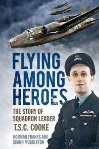 Flying Among HeroesThe Story of Squadron Leader T.S.C. Cooke【電子書籍】[ Norman Franks ]
