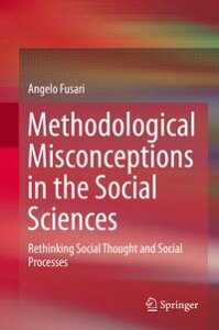 Methodological Misconceptions in the Social SciencesRethinking Social Thought and Social Processes【電子書籍】[ Angelo Fusari ]