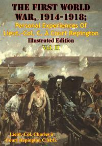 The First World War, 1914-1918; Personal Experiences Of Lieut.-Col. C. ? Court Repington Vol. II [Illustrated Edition]【電子書籍】[ Lieut.-Col. Charles ? Court Repington C.M.G. ]