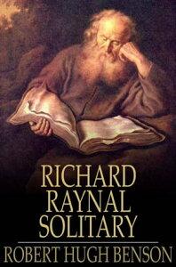 The History of Richard Raynal, Solitary【電子書籍】[ Robert Hugh Benson ]