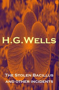 The Stolen Bacillus and other incidents(The original 1895 edition of 15 fantasy and science fiction short stories)【電子書籍】[ H. G. Wells ]