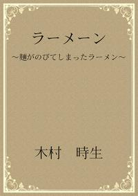 ラーメーン 〜麺がのびてしまったラーメン〜【電子書籍】[ 木村 時生 ]
