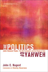 The Politics of YahwehJohn Howard Yoder, the Old Testament, and the People of God【電子書籍】[ John C. Nugent ]