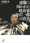 虚像に囚われた政治家 小沢一郎の真実【電子書籍】[ 平野貞夫 ]