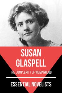 Essential Novelists - Susan Glaspellthe complexity of womanhood【電子書籍】[ August Nemo ]