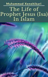 The Life of Prophet Jesus (Isa) In Islam【電子書籍】[ Muhammad Xenohikari ]