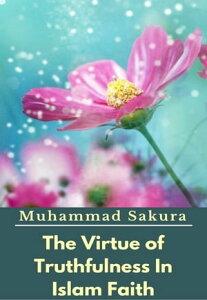 The Virtue of Truthfulness In Islam Faith【電子書籍】[ Muhammad Sakura ]