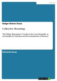 Collective MourningThe Village Maiersgr?n / Vysok? in the Czech Republic as an Example for Narration and Decentralization of Memory【電子書籍】[ Holger Reiner Stunz ]