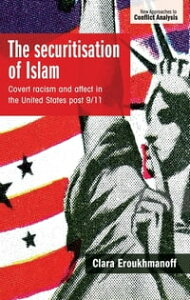 The securitisation of IslamCovert racism and affect in the United States post-9/11【電子書籍】[ Clara Eroukhmanoff ]