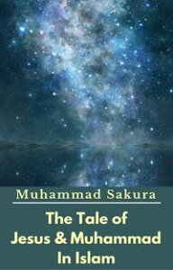 The Tale of Jesus & Muhammad In Islam【電子書籍】[ Muhammad Sakura ]