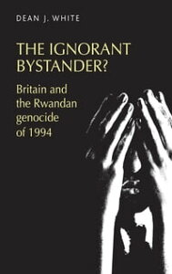 The ignorant bystander?Britain and the Rwandan genocide of 1994【電子書籍】[ Dean White ]