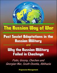 The Russian Way of War: Post Soviet Adaptations in the Russian Military and Why the Russian Military Failed in Chechnya - Putin, Grozny, Chechen and Georgian War, South Ossetia, Abkhazia【電子書籍】[ Progressive Management ]