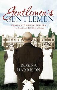 Gentlemen's GentlemenFrom Boot Boys to Butlers, True Stories of Life Below Stairs【電子書籍】[ Rosina Harrison ]