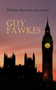 Guy FawkesHistorical Novel: A Tale of the Destruction of the Parliament - Gunpowder Plot of 1605【電子書籍】[ William Harrison Ainsworth ]