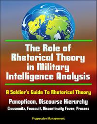 The Role of Rhetorical Theory in Military Intelligence Analysis: A Soldier's Guide To Rhetorical Theory - Panopticon, Discourse Hierarchy, Clausewitz, Foucault, Discontinuity Fever, Process【電子書籍】[ Progressive Management ]
