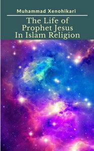 The Life of Prophet Jesus In Islam Religion【電子書籍】[ Muhammad Xenohikari ]