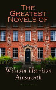 The Greatest Novels of William Harrison Ainsworth (Illustrated Edition)The Lancashire Witches, Rookwood, Jack Sheppard, The Tower of London, Guy Fawkes, Old Saint Paul's, Windsor Castle, Auriol…【電子書籍】[ William Harrison Ainsworth ]