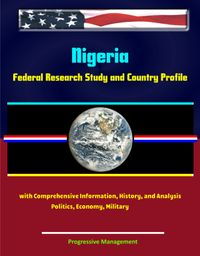 Nigeria: Federal Research Study and Country Profile with Comprehensive Information, History, and Analysis - Politics, Economy, Military, Abuja【電子書籍】[ Progressive Management ]