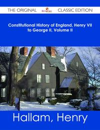 Constitutional History of England, Henry VII to George II, Volume II - The Original Classic Edition【電子書籍】[ Henry Hallam ]