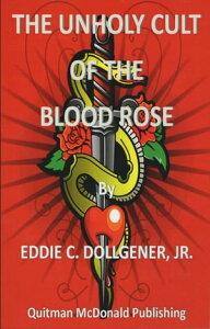 Unholy Cult of the Blood Rose【電子書籍】[ Eddie C Dollgener Jr ]