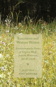 Ecocriticism and Women WritersEnvironmentalist Poetics of Virginia Woolf, Jeanette Winterson, and Ali Smith【電子書籍】[ J. Kostkowska ]