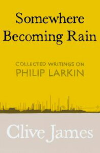 Somewhere Becoming RainCollected Writings on Philip Larkin【電子書籍】[ Clive James ]