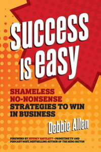Success Is EasyShameless, No-nonsense Strategies to Win in Business【電子書籍】[ Debbie Allen ]