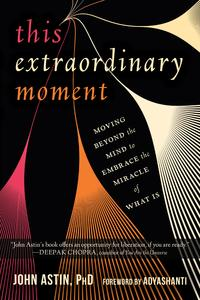 This Extraordinary MomentMoving Beyond the Mind to Embrace the Miracle of What Is【電子書籍】[ John Astin, PhD ]