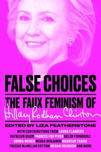 False ChoicesThe Faux Feminism of Hillary Rodham Clinton【電子書籍】[ Liza Featherstone ]