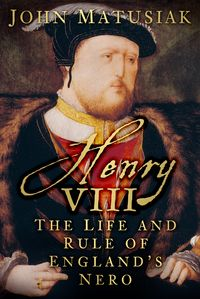 Henry VIIIThe Life and Rule of England's Nero【電子書籍】[ John Matusiak ]