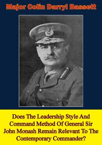 Does The Leadership Style And Command Method Of General Sir John Monash Remain Relevant To The Contemporary Commander?【電子書籍】[ Major Colin Darryl Bassett ]