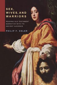 Sex, Wives, and WarriorsReading Old Testament Narrative with Its Ancient Audience【電子書籍】[ Philip Francis Esler ]