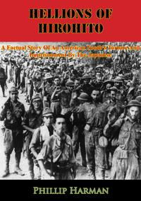 Hellions Of Hirohito: A Factual Story Of An American Youth's Torture And Imprisonment By The Japanese【電子書籍】[ Phillip Harman ]