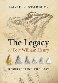 The Legacy of Fort William HenryResurrecting the Past【電子書籍】[ David R. Starbuck ]