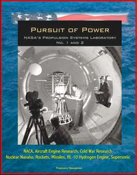 Pursuit of Power: NASA's Propulsion Systems Laboratory (PSL) No. 1 and 2 - NACA, Aircraft Engine Research, Cold War Research, Nuclear Navaho, Rockets, Missiles, RL-10 Hydrogen Engine, Supersonic【電子書籍】[ Progressive Management ]