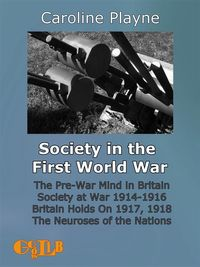 Society in the First World WarThe Pre-War Mind in Britain. Society at War 1914-1916. Britain Holds On 1917, 1918. The Neuroses of the Nations.【電子書籍】[ Caroline Playne ]